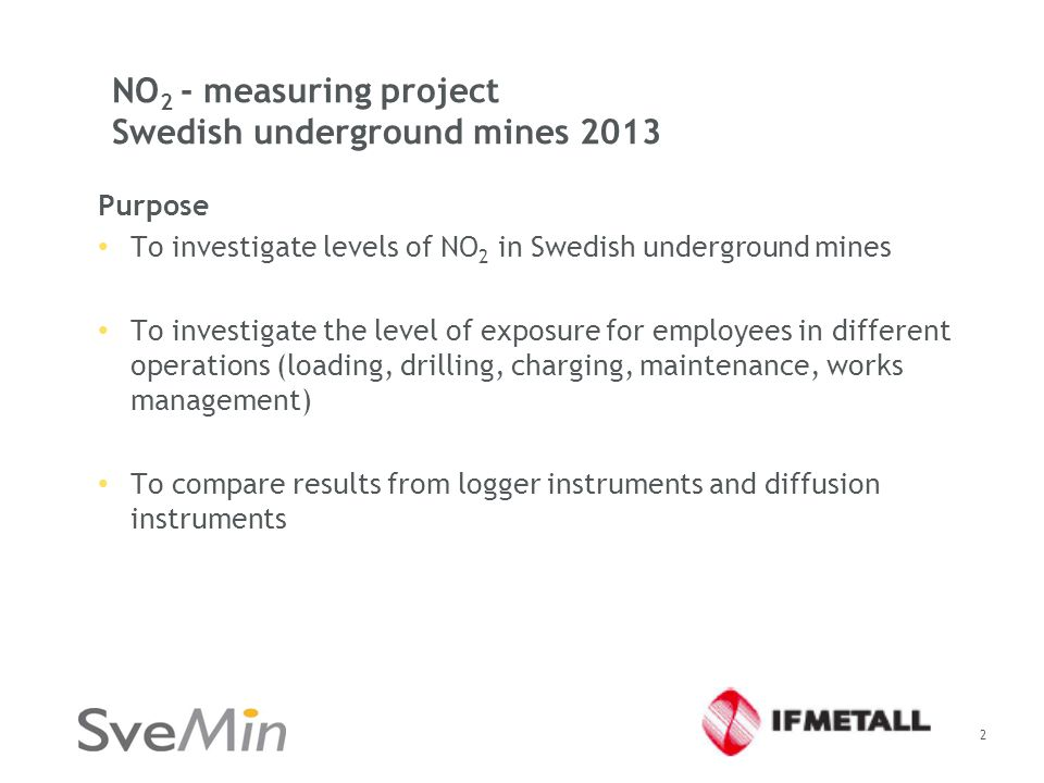 NO 2 - measuring project Swedish underground mines 2013 Purpose To investigate levels of NO 2 in Swedish underground mines To investigate the level of exposure for employees in different operations (loading, drilling, charging, maintenance, works management) To compare results from logger instruments and diffusion instruments 2