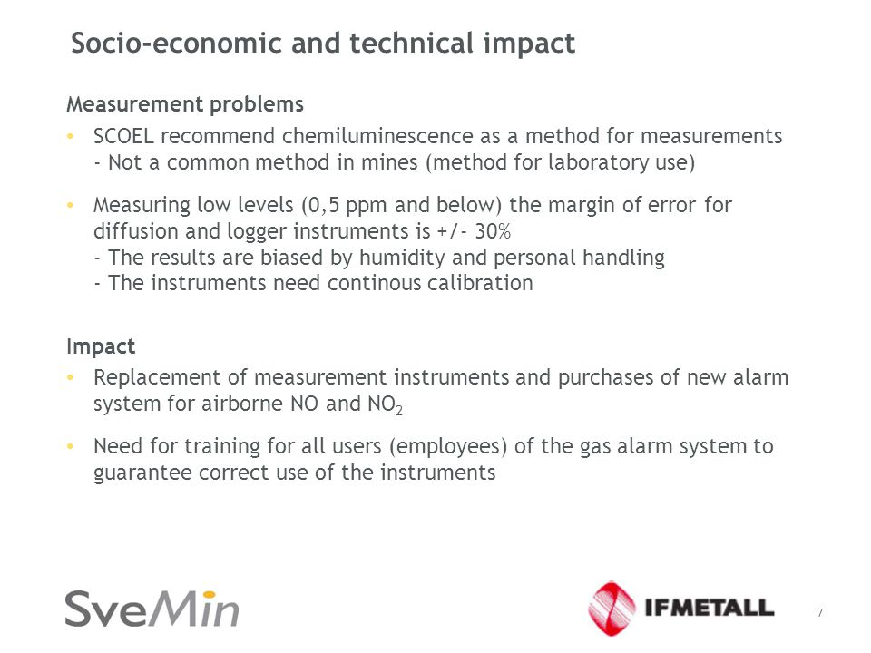 Socio-economic and technical impact Measurement problems SCOEL recommend chemiluminescence as a method for measurements - Not a common method in mines (method for laboratory use) Measuring low levels (0,5 ppm and below) the margin of error for diffusion and logger instruments is +/- 30% - The results are biased by humidity and personal handling - The instruments need continous calibration Impact Replacement of measurement instruments and purchases of new alarm system for airborne NO and NO 2 Need for training for all users (employees) of the gas alarm system to guarantee correct use of the instruments 7