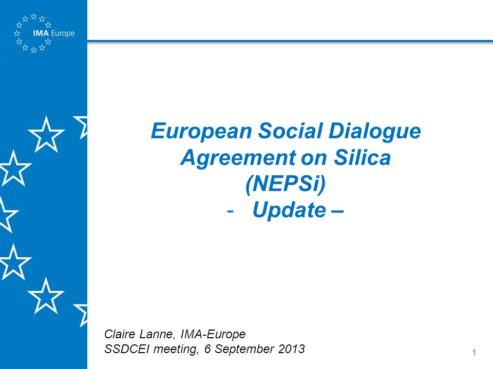 1 European Social Dialogue Agreement on Silica (NEPSi) -Update – Claire Lanne, IMA-Europe SSDCEI meeting, 6 September 2013