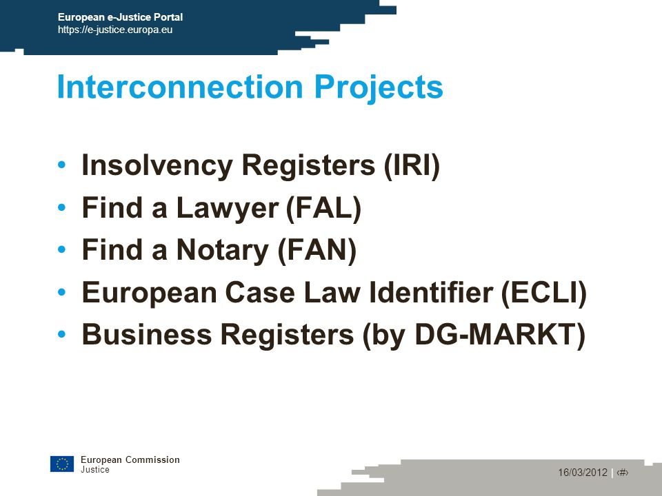 European Commission Justice 16/03/2012 | ‹#› European e-Justice Portal https://e-justice.europa.eu Interconnection Projects Insolvency Registers (IRI) Find a Lawyer (FAL) Find a Notary (FAN) European Case Law Identifier (ECLI) Business Registers (by DG-MARKT)