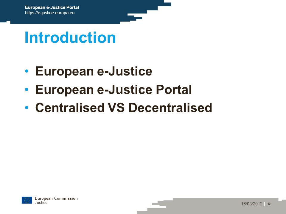 European Commission Justice 16/03/2012 | ‹#› European e-Justice Portal https://e-justice.europa.eu Introduction European e-Justice European e-Justice Portal Centralised VS Decentralised