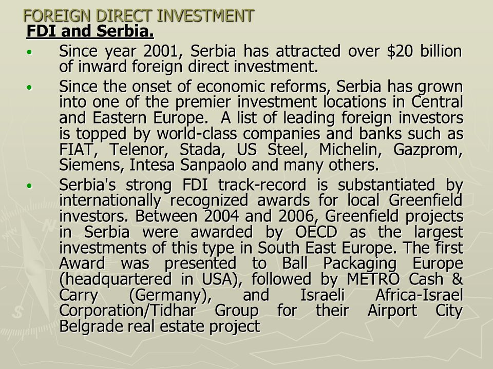 FOREIGN DIRECT INVESTMENT FDI and Serbia. Since year 2001, Serbia has attracted over $20 billion of inward foreign direct investment. Since year 2001,
