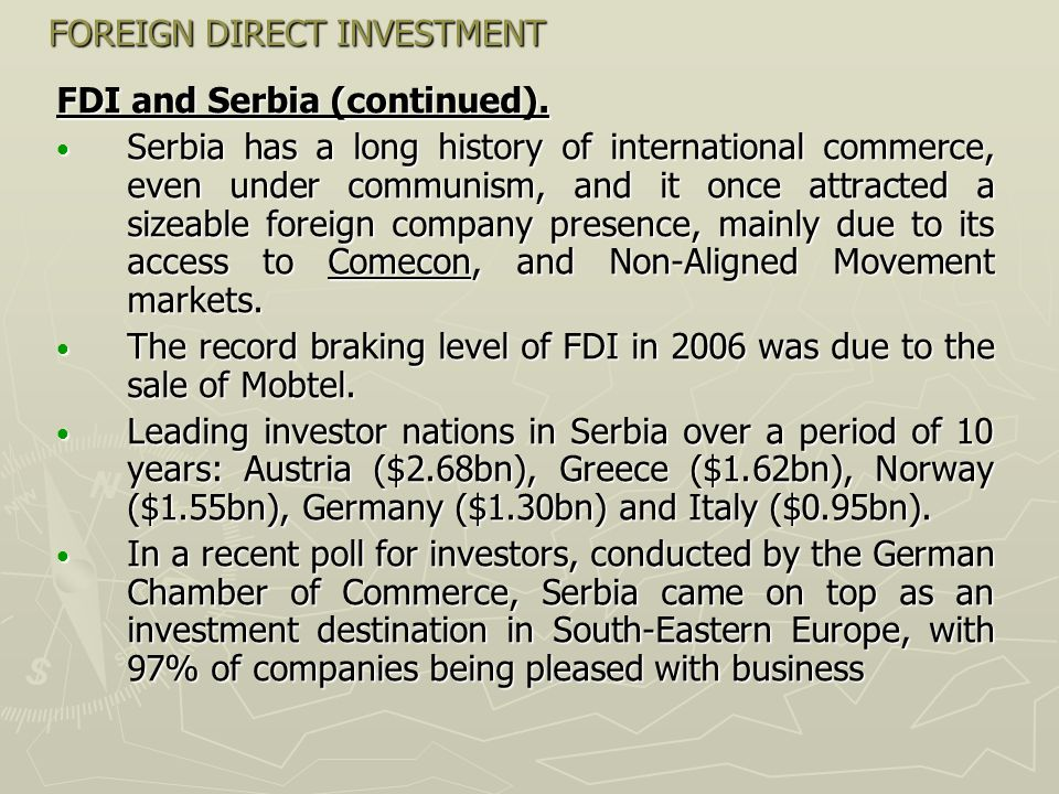FOREIGN DIRECT INVESTMENT FDI and Serbia (continued). Serbia has a long history of international commerce, even under communism, and it once attracted