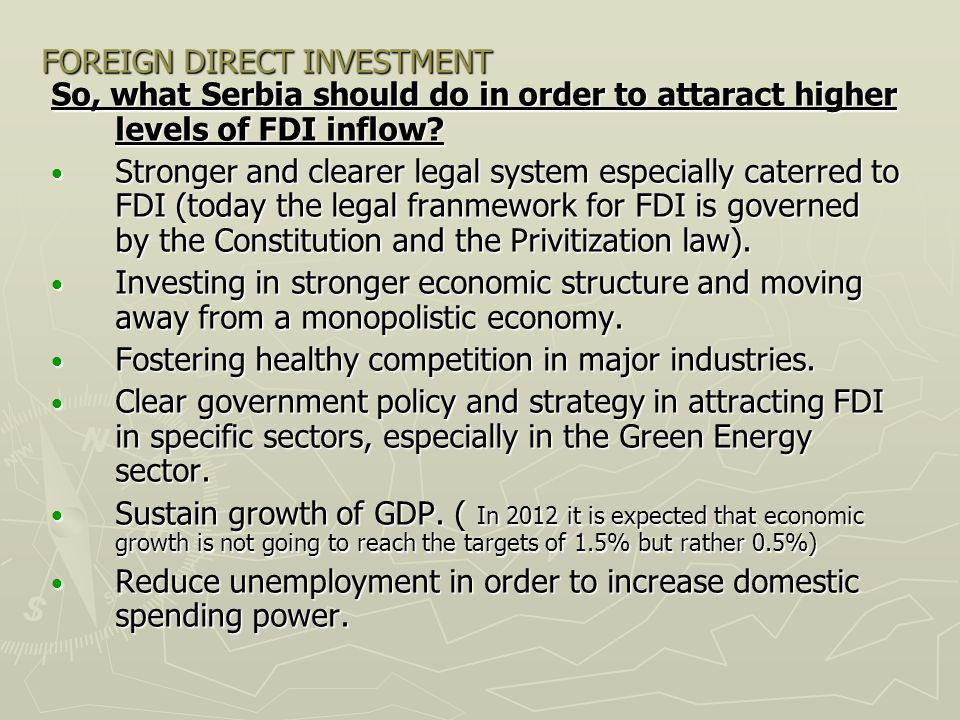 FOREIGN DIRECT INVESTMENT So, what Serbia should do in order to attaract higher levels of FDI inflow? Stronger and clearer legal system especially cat