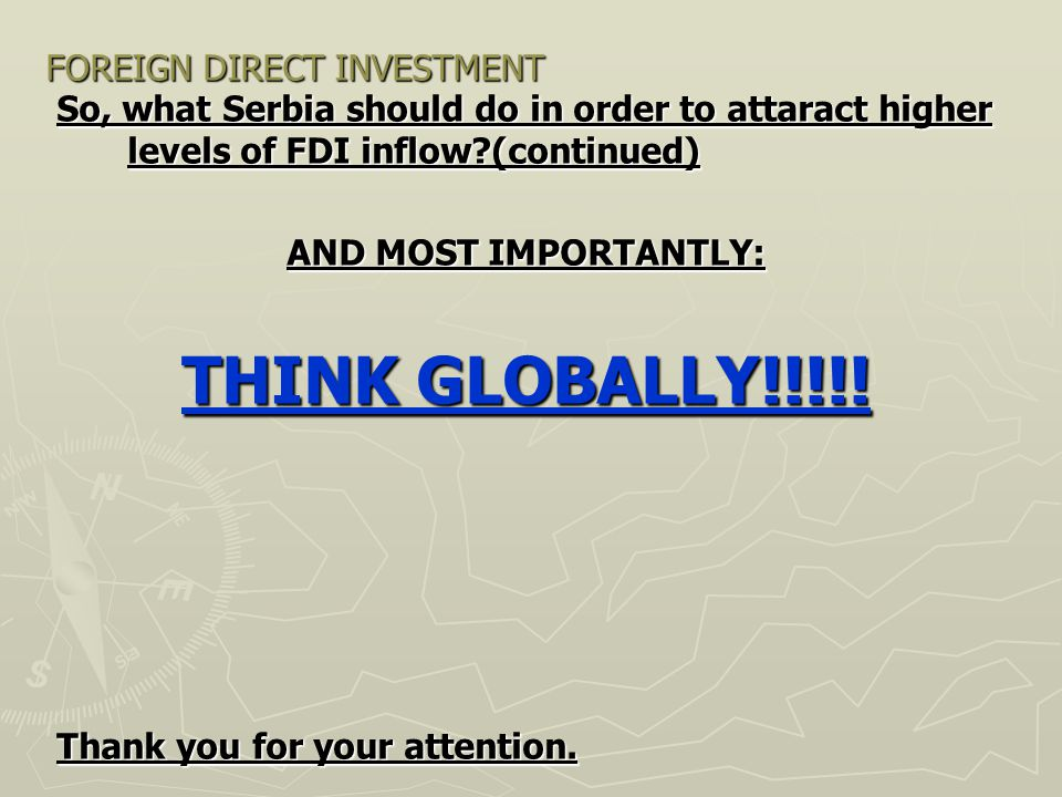 FOREIGN DIRECT INVESTMENT So, what Serbia should do in order to attaract higher levels of FDI inflow?(continued) AND MOST IMPORTANTLY: THINK GLOBALLY!