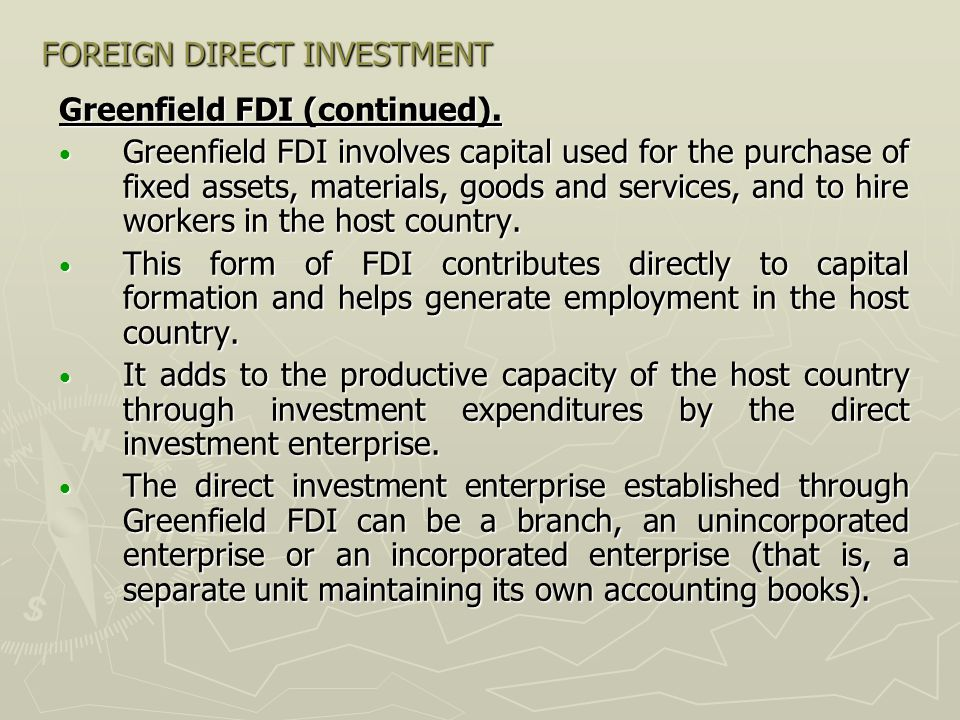 FOREIGN DIRECT INVESTMENT Greenfield FDI (continued). Greenfield FDI involves capital used for the purchase of fixed assets, materials, goods and serv