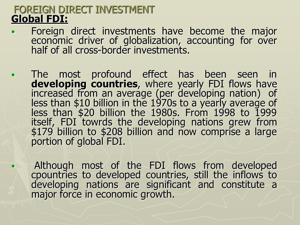 FOREIGN DIRECT INVESTMENT Global FDI: Foreign direct investments have become the major economic driver of globalization, accounting for over half of a
