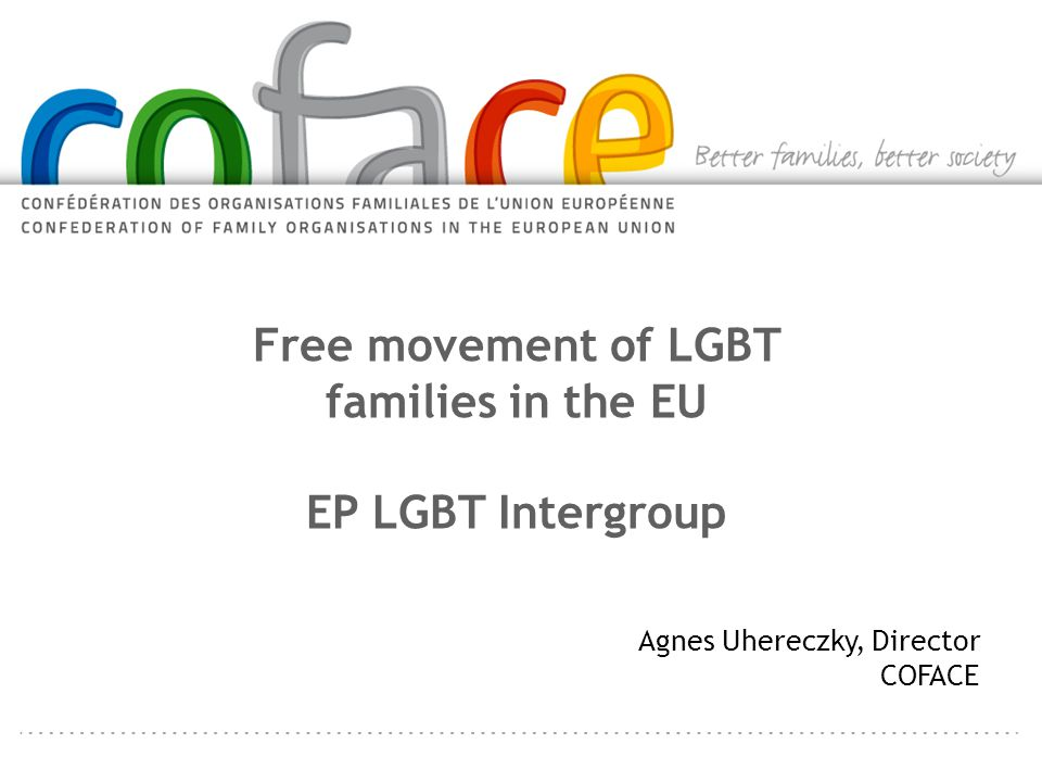 Free movement of LGBT families in the EU EP LGBT Intergroup Agnes Uhereczky, Director COFACE