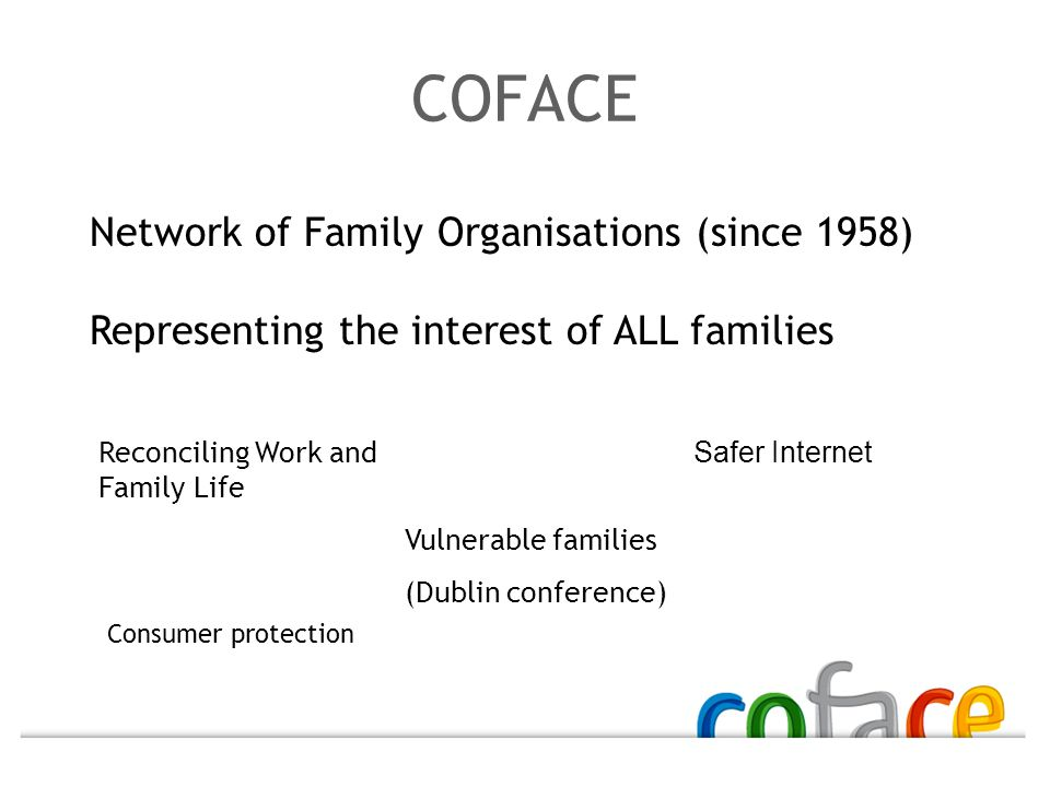 Network of Family Organisations (since 1958) Representing the interest of ALL families Reconciling Work and Family Life Vulnerable families (Dublin conference) Safer Internet Consumer protection