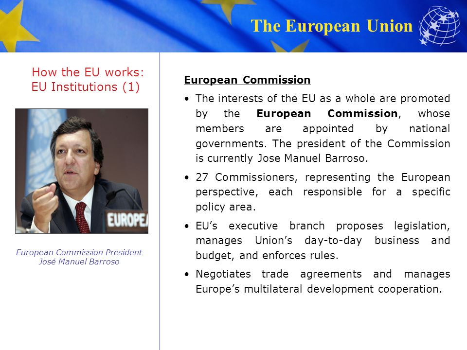 The European Union How the EU works: EU Institutions (2) Council of the European Union EU's main decision-making body, comprised of ministers of 27 Member States, representing Member State's point of view.