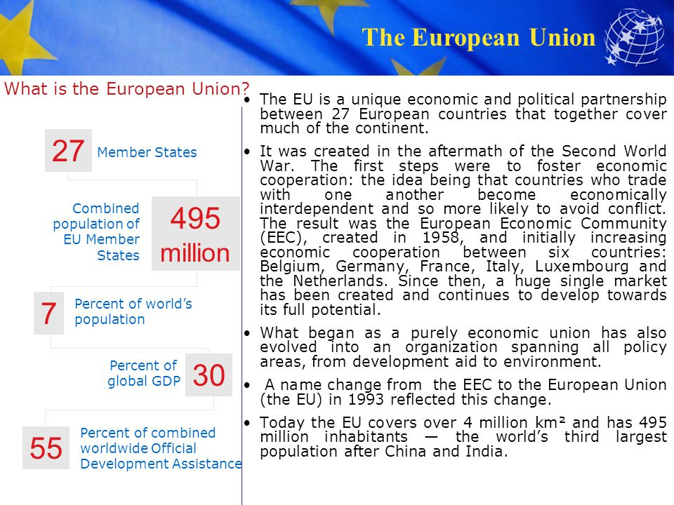 The European Union A brief history of the EU (1) 1945 – 1959: A peaceful Europe – the beginnings of cooperation The European Union is set up with the aim of ending the frequent and bloody wars between neighbors, which culminated in the Second World War.