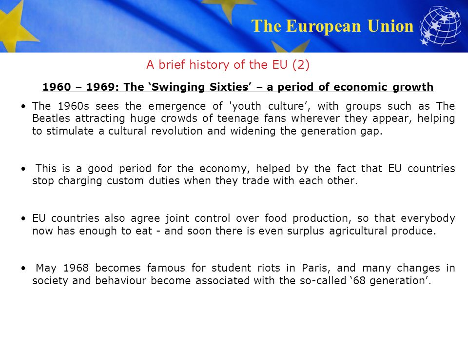 The European Union A brief history of the EU (3) 1970 – 1979: A growing Community – the first Enlargement Denmark, Ireland and the United Kingdom join the European Union on 1 January 1973, raising the number of member states to nine.