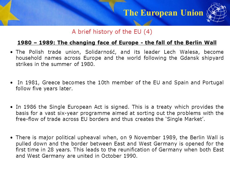 The European Union A brief history of the EU (5) 1990 – 1999: A Europe without frontiers With the collapse of communism across central and eastern Europe, Europeans become closer neighbors.