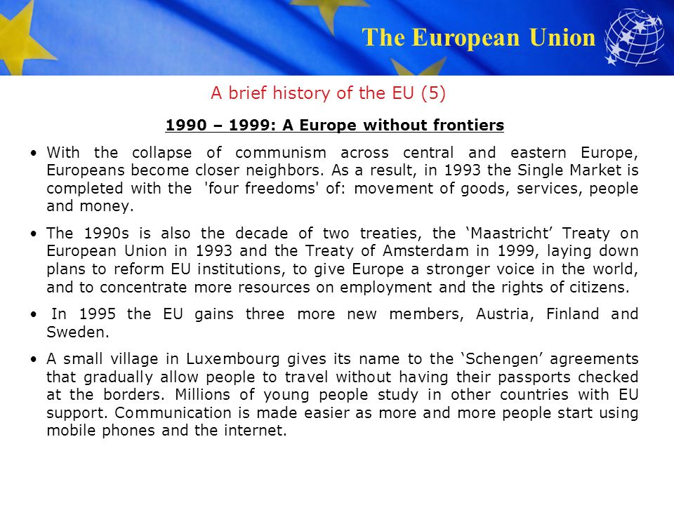 The European Union A brief history of the EU (6) 2000 – 2009: Further expansion The euro is the new currency for many Europeans.
