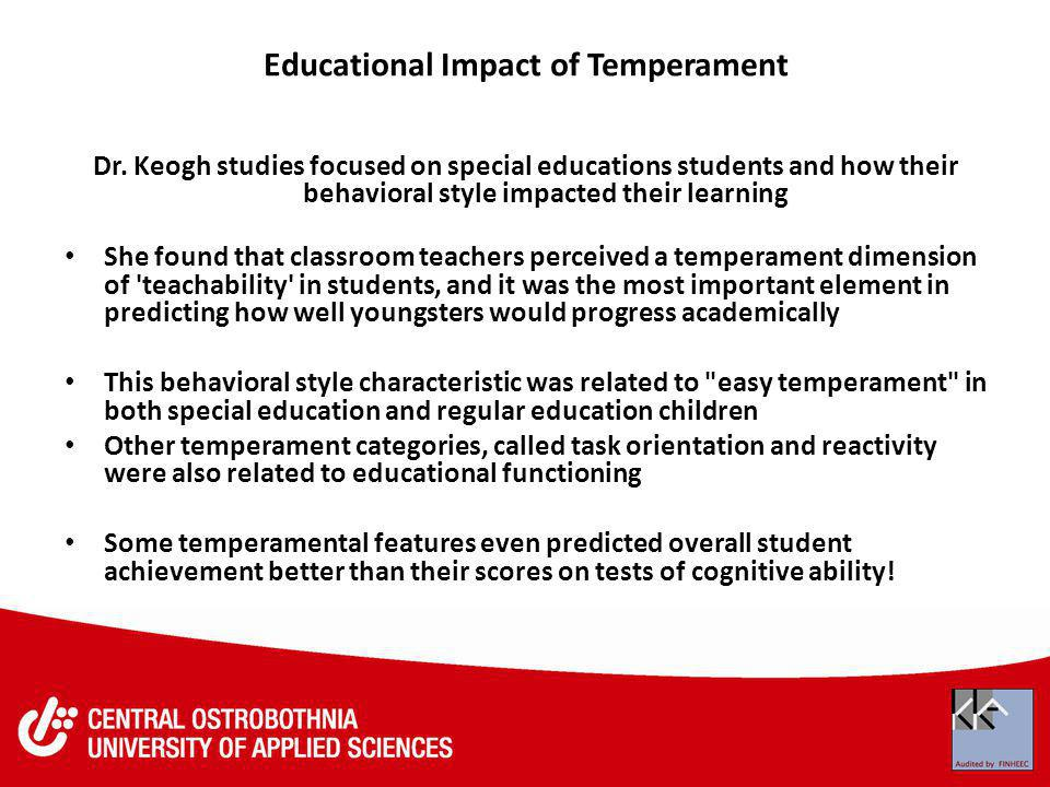 Educational Impact of Temperament Dr. Keogh studies focused on special educations students and how their behavioral style impacted their learning She