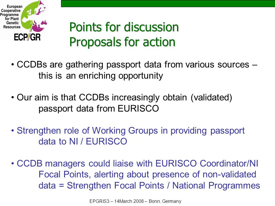 EPGRIS3 – 14March 2008 – Bonn, Germany CCDBs are gathering passport data from various sources – this is an enriching opportunity Our aim is that CCDBs increasingly obtain (validated) passport data from EURISCO Strengthen role of Working Groups in providing passport data to NI / EURISCO CCDB managers could liaise with EURISCO Coordinator/NI Focal Points, alerting about presence of non-validated data = Strengthen Focal Points / National Programmes Points for discussion Proposals for action
