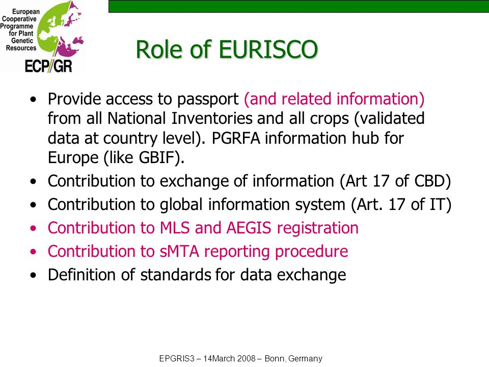 EPGRIS3 – 14March 2008 – Bonn, Germany Role of EURISCO Provide access to passport (and related information) from all National Inventories and all crops (validated data at country level).