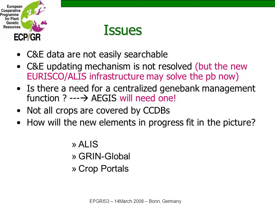 EPGRIS3 – 14March 2008 – Bonn, Germany Issues C&E data are not easily searchable C&E updating mechanism is not resolved (but the new EURISCO/ALIS infrastructure may solve the pb now) Is there a need for a centralized genebank management function .