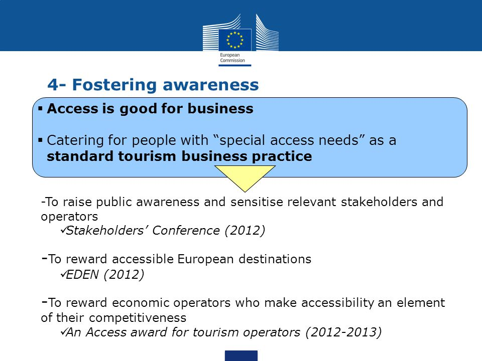 Paving the way for accessible tourism in Europe - Data: EU-wide overview of demand, supply, economic impact, and existing gaps -Better awareness: best practices, good examples -Set of tools : information to help operators make their offer more accessible.