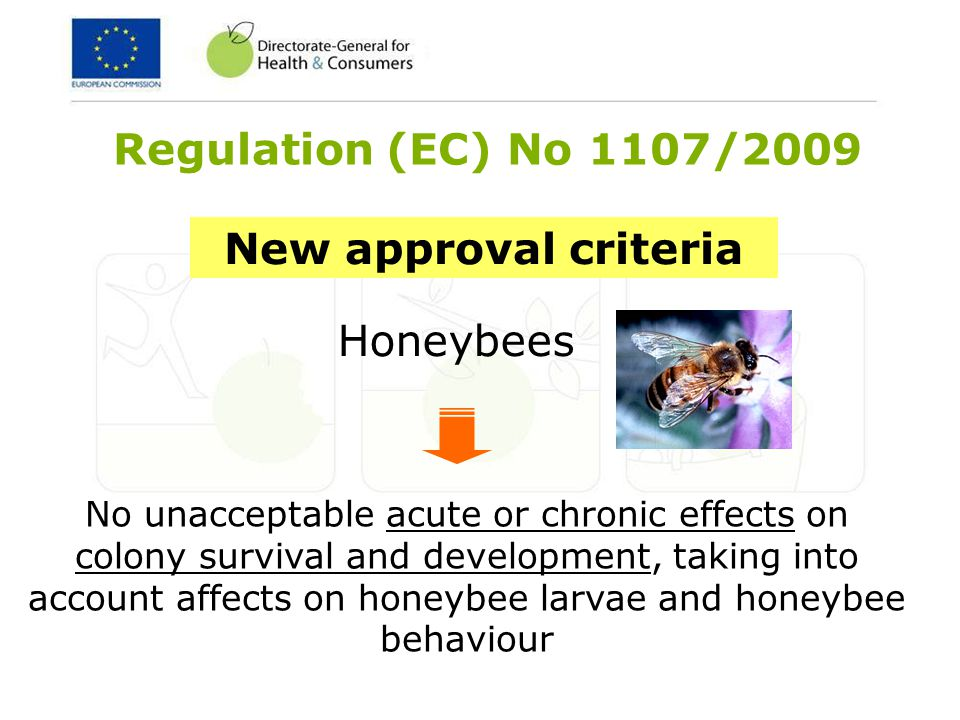 Honeybees New approval criteria No unacceptable acute or chronic effects on colony survival and development, taking into account affects on honeybee larvae and honeybee behaviour Regulation (EC) No 1107/2009