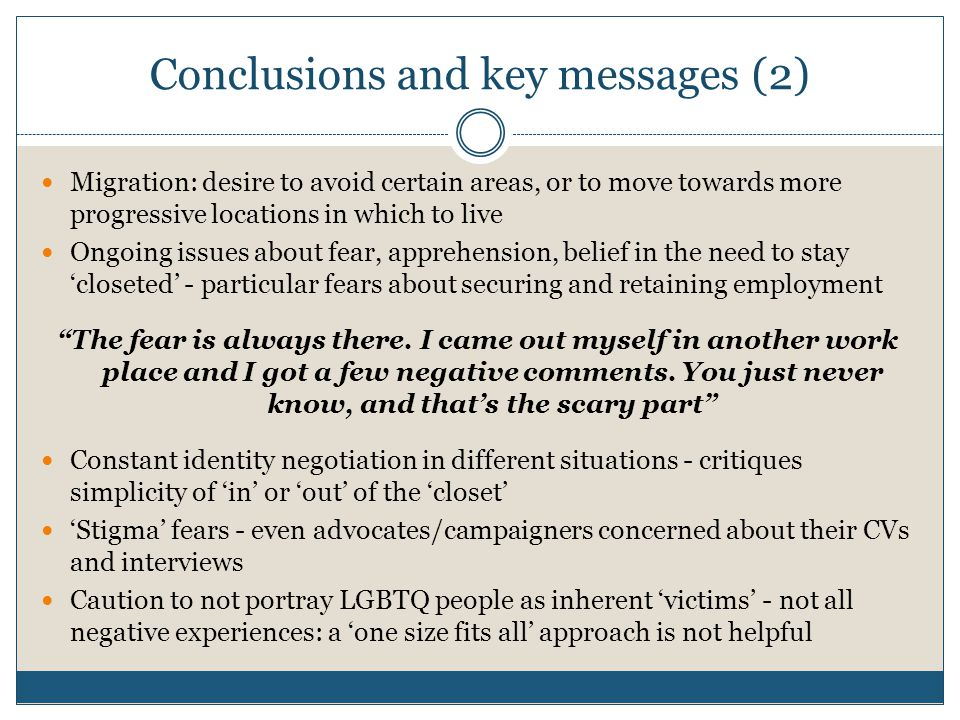 Conclusions and key messages (2) Migration: desire to avoid certain areas, or to move towards more progressive locations in which to live Ongoing issues about fear, apprehension, belief in the need to stay 'closeted' - particular fears about securing and retaining employment The fear is always there.