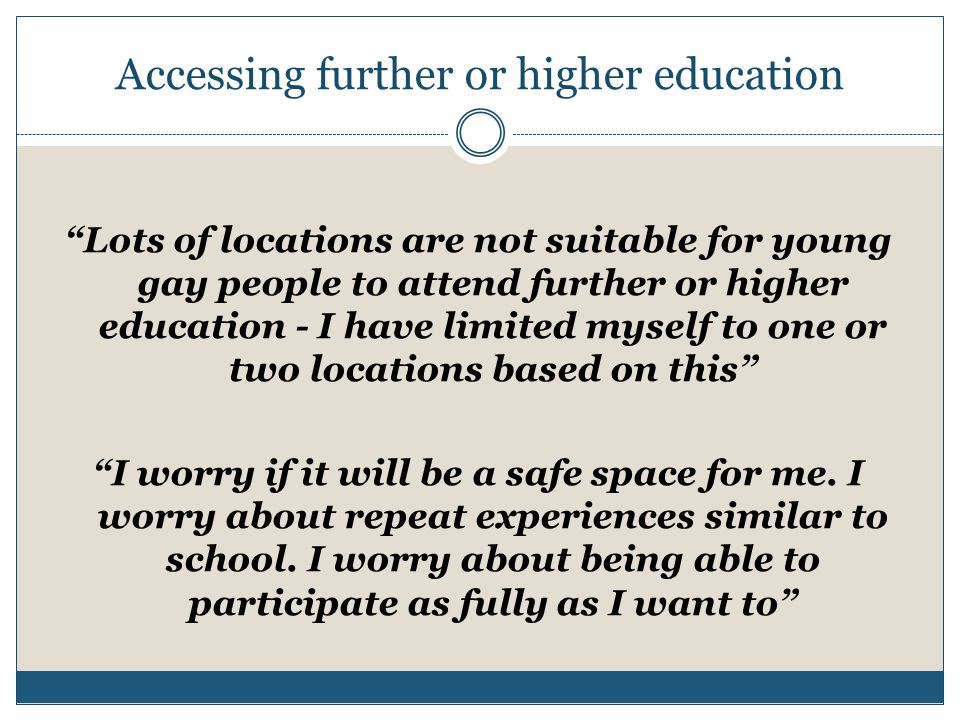 Accessing further or higher education Lots of locations are not suitable for young gay people to attend further or higher education - I have limited myself to one or two locations based on this I worry if it will be a safe space for me.