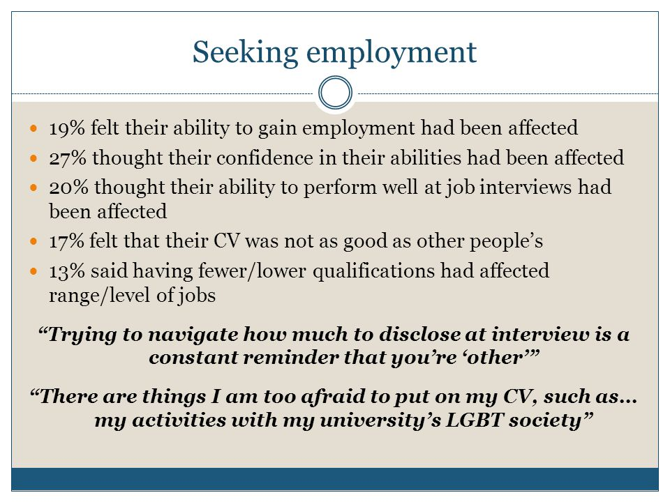 Seeking employment 19% felt their ability to gain employment had been affected 27% thought their confidence in their abilities had been affected 20% thought their ability to perform well at job interviews had been affected 17% felt that their CV was not as good as other people's 13% said having fewer/lower qualifications had affected range/level of jobs Trying to navigate how much to disclose at interview is a constant reminder that you're 'other' There are things I am too afraid to put on my CV, such as...