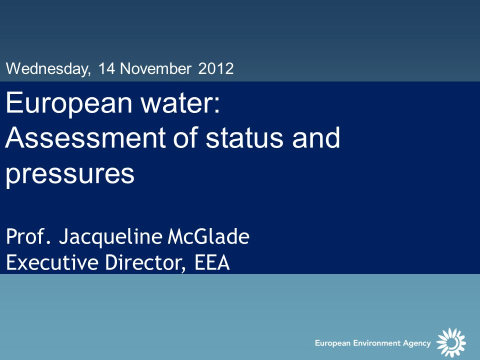 Wednesday, 14 November 2012 European water: Assessment of status and pressures Prof.