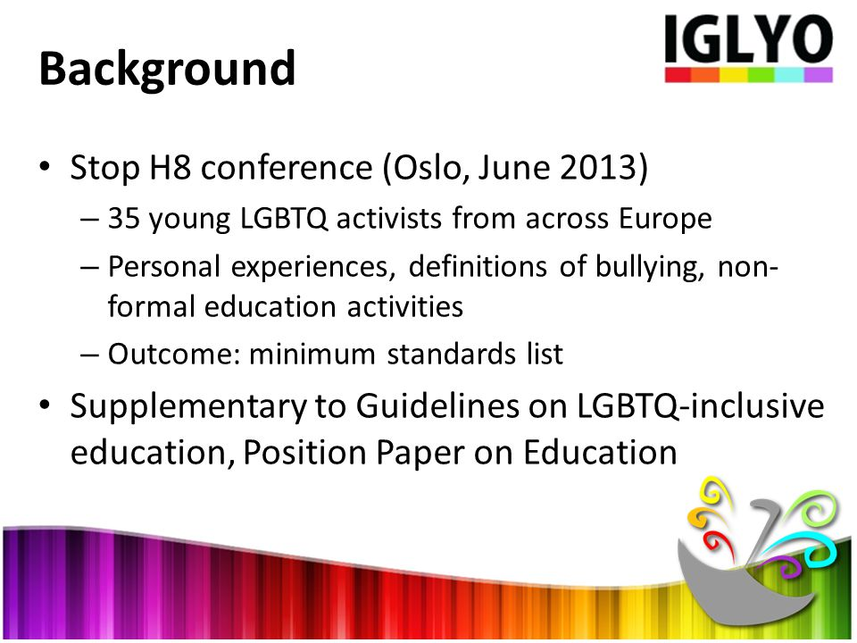 Background Stop H8 conference (Oslo, June 2013) – 35 young LGBTQ activists from across Europe – Personal experiences, definitions of bullying, non- formal education activities – Outcome: minimum standards list Supplementary to Guidelines on LGBTQ-inclusive education, Position Paper on Education