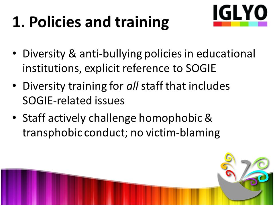 1. Policies and training Diversity & anti-bullying policies in educational institutions, explicit reference to SOGIE Diversity training for all staff