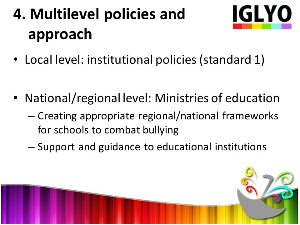 4. Multilevel policies and approach Local level: institutional policies (standard 1) National/regional level: Ministries of education – Creating appro