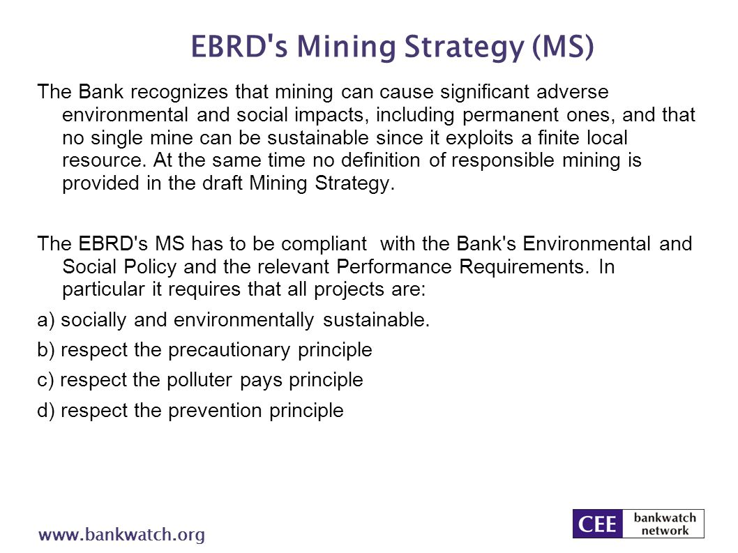 EBRD s Mining Strategy (MS) www.bankwatch.org The Bank recognizes that mining can cause significant adverse environmental and social impacts, including permanent ones, and that no single mine can be sustainable since it exploits a finite local resource.
