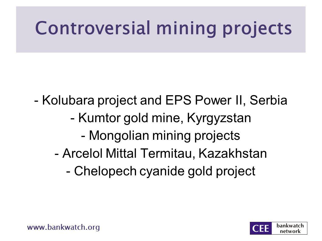 www.bankwatch.org Controversial mining projects - Kolubara project and EPS Power II, Serbia - Kumtor gold mine, Kyrgyzstan - Mongolian mining projects - Arcelol Mittal Termitau, Kazakhstan - Chelopech cyanide gold project
