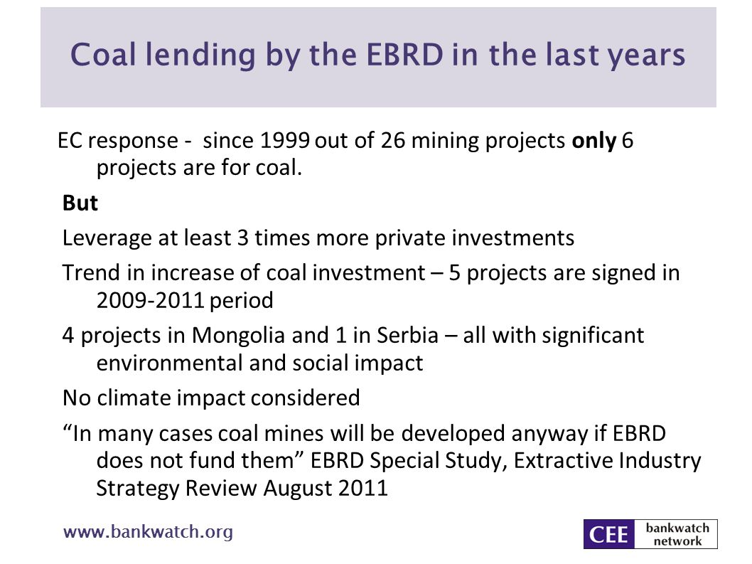Coal lending by the EBRD in the last years www.bankwatch.org EC response - since 1999 out of 26 mining projects only 6 projects are for coal. But Leve