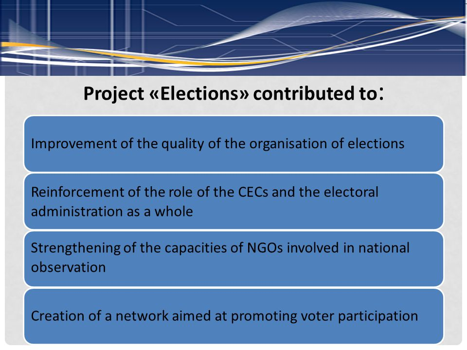 Project «Elections» contributed to : Improvement of the quality of the organisation of elections Reinforcement of the role of the CECs and the electoral administration as a whole Strengthening of the capacities of NGOs involved in national observation Creation of a network aimed at promoting voter participation