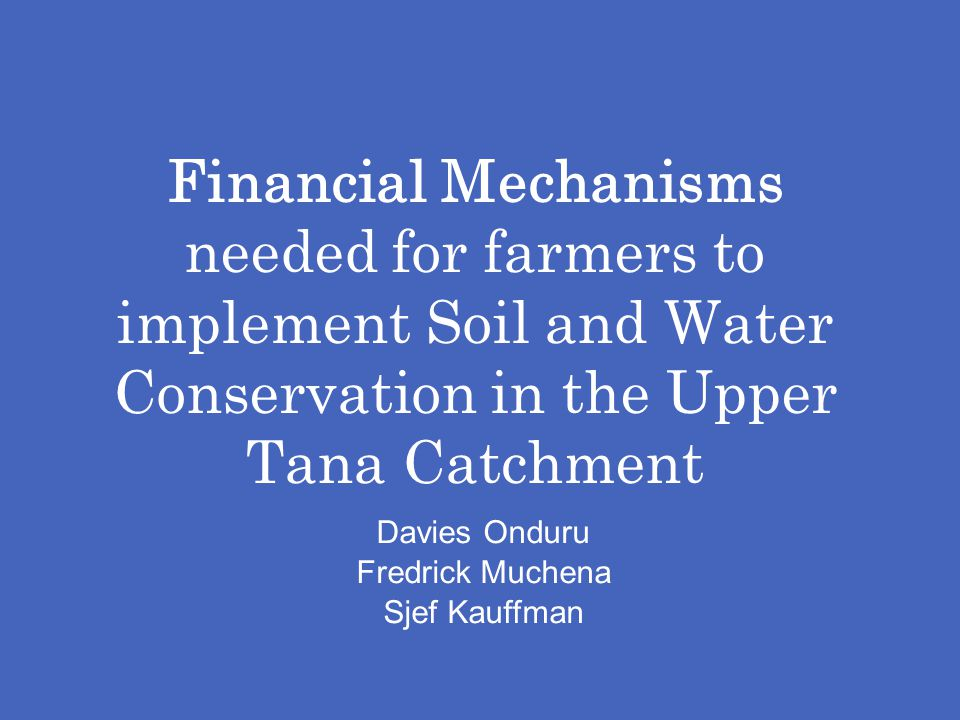 Financial Mechanisms needed for farmers to implement Soil and Water Conservation in the Upper Tana Catchment Davies Onduru Fredrick Muchena Sjef Kauff