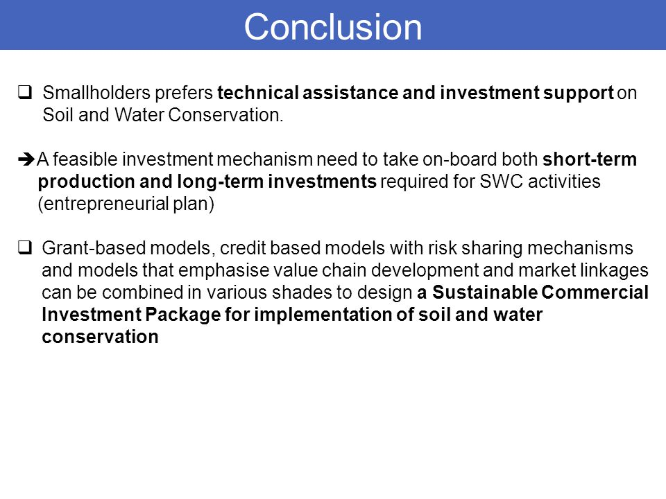 Conclusion  Smallholders prefers technical assistance and investment support on Soil and Water Conservation.  A feasible investment mechanism need t