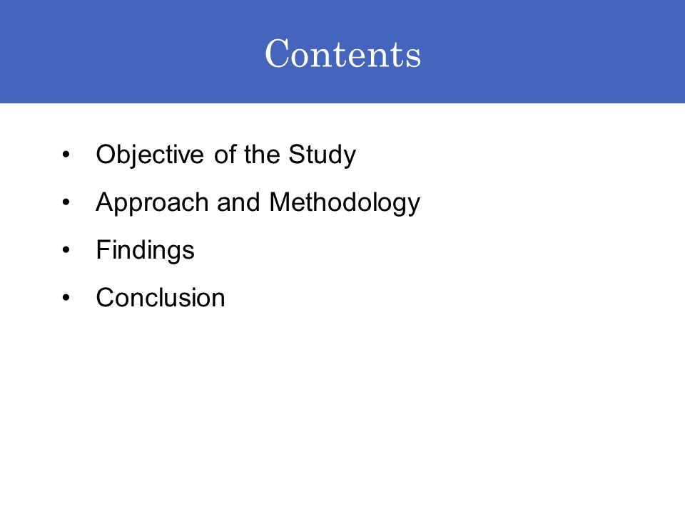 Contents Objective of the Study Approach and Methodology Findings Conclusion