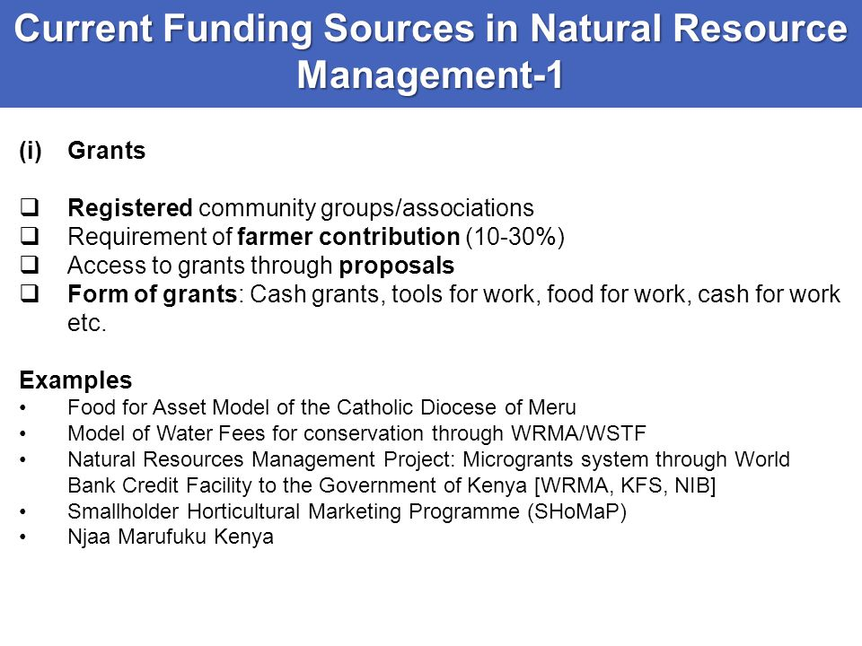 Current Funding Sources in Natural Resource Management-1 (i)Grants  Registered community groups/associations  Requirement of farmer contribution (10