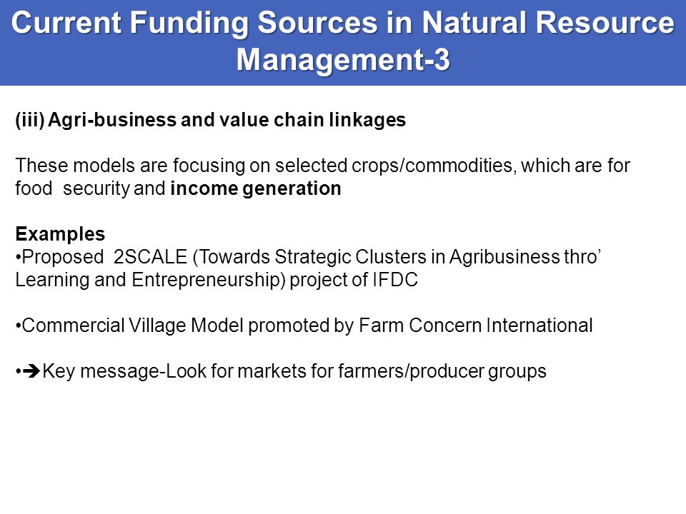 Current Funding Sources in Natural Resource Management-3 (iii) Agri-business and value chain linkages These models are focusing on selected crops/comm