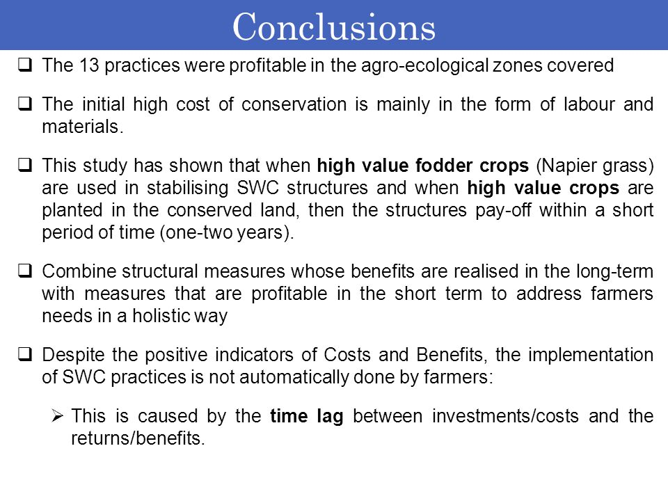 Conclusions  The 13 practices were profitable in the agro-ecological zones covered  The initial high cost of conservation is mainly in the form of l