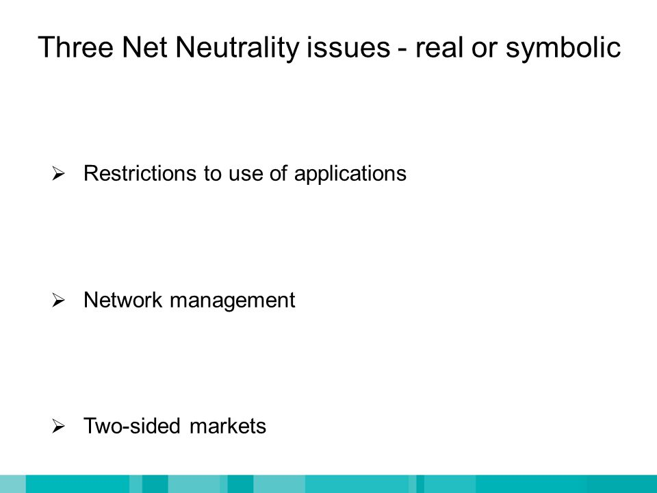 Three Net Neutrality issues - real or symbolic  Restrictions to use of applications  Network management  Two-sided markets