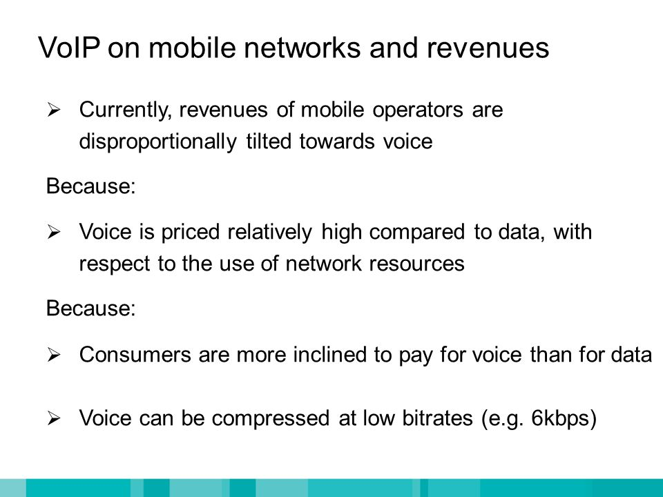VoIP on mobile networks and revenues  Currently, revenues of mobile operators are disproportionally tilted towards voice Because:  Voice is priced relatively high compared to data, with respect to the use of network resources Because:  Consumers are more inclined to pay for voice than for data  Voice can be compressed at low bitrates (e.g.