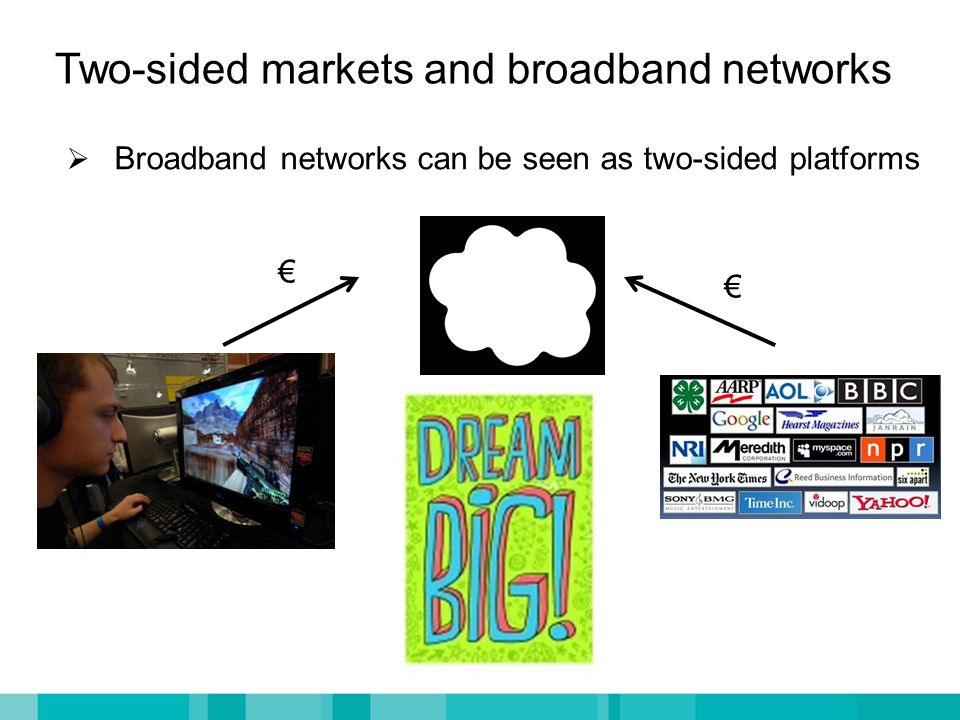 Two-sided markets and broadband networks  Broadband networks can be seen as two-sided platforms € €