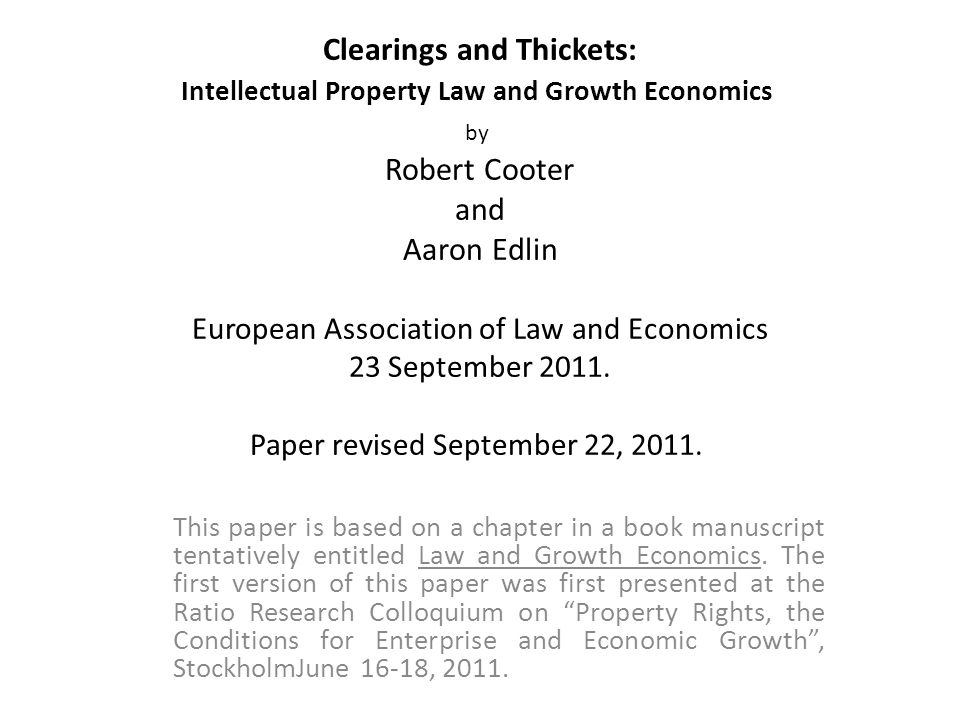 Clearings and Thickets: Intellectual Property Law and Growth Economics by Robert Cooter and Aaron Edlin European Association of Law and Economics 23 September 2011.