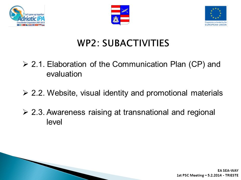 EA SEA-WAY 1st PSC Meeting – 5.2.2014 - TRIESTE  2.1. Elaboration of the Communication Plan (CP) and evaluation  2.2. Website, visual identity and p