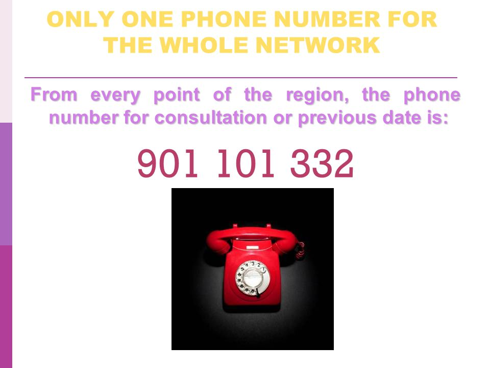 ONLY ONE PHONE NUMBER FOR THE WHOLE NETWORK From every point of the region, the phone number for consultation or previous date is: 901 101 332