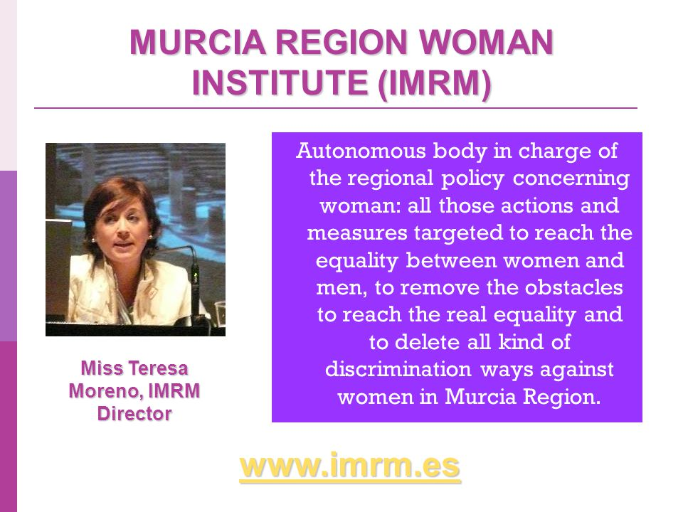 MURCIA REGION WOMAN INSTITUTE (IMRM) Autonomous body in charge of the regional policy concerning woman: all those actions and measures targeted to reach the equality between women and men, to remove the obstacles to reach the real equality and to delete all kind of discrimination ways against women in Murcia Region.