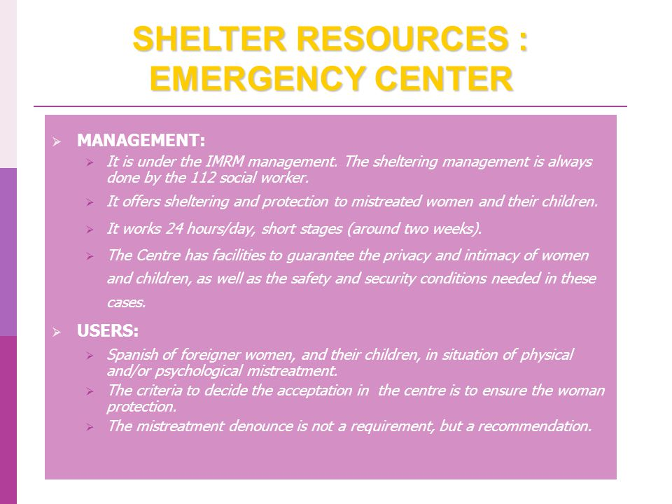 SHELTER RESOURCES: HOUSES AND MENTORED APARTMENT  Centres where women victim of violence and, in some cases, their children in charge, are temporarily accommodated and attended.