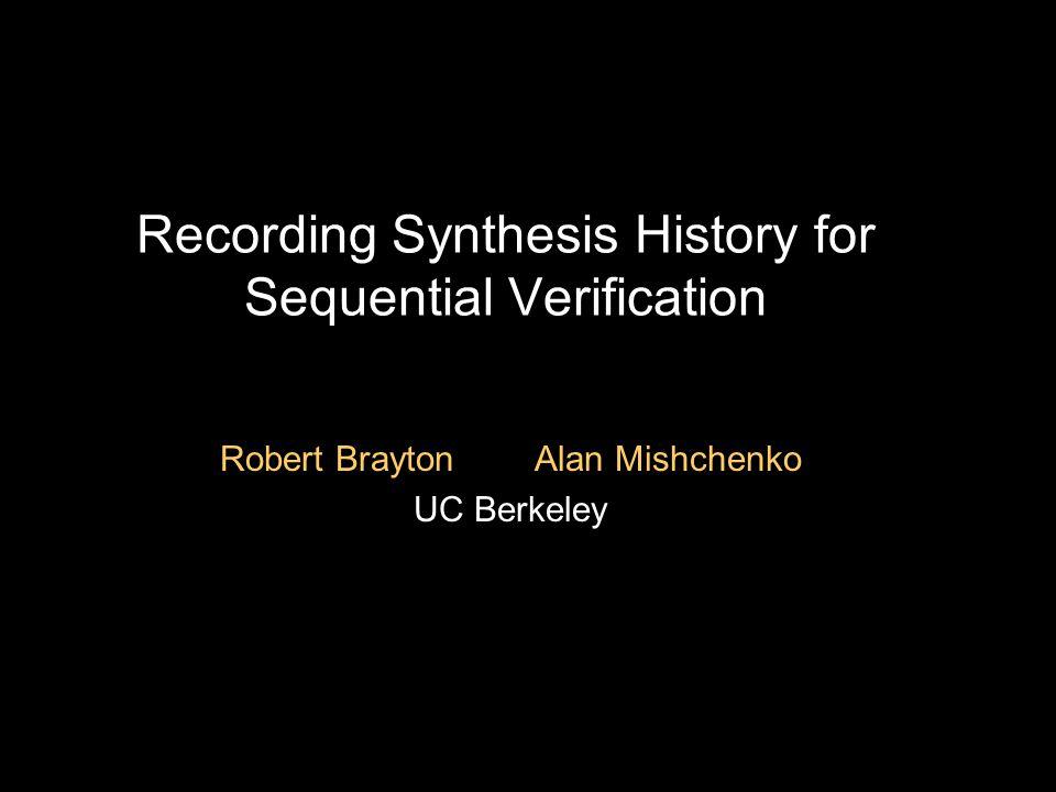 Recording Synthesis History for Sequential Verification Robert Brayton Alan Mishchenko UC Berkeley